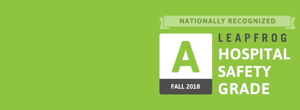 Nationally Recognized Leapfrog Hospital Safety Grade A - Fall 2018